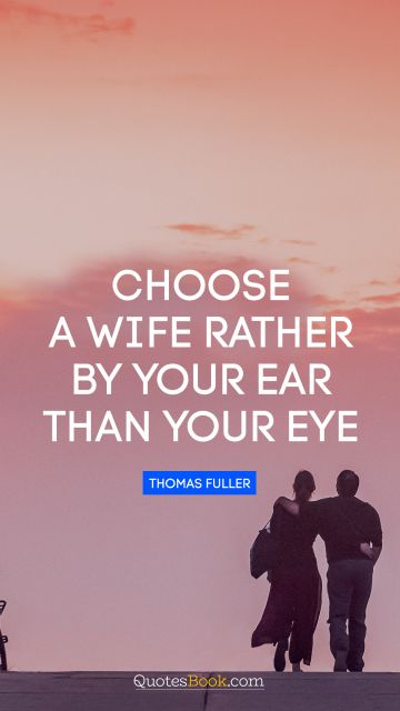 QUOTES BY Quote - Choose a wife rather by your ear than your eye. Thomas Fuller
