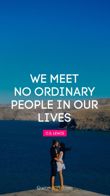 We meet no ordinary people in our lives
