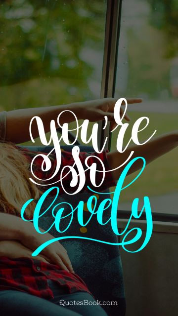 Dating Quote - You're so lovely. Unknown Authors