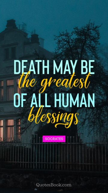 QUOTES BY Quote - Death may be the greatest of all human