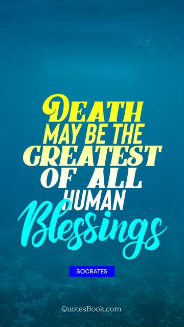 Death Quote - Death may be the greatest of all         human Blessings. Socrates