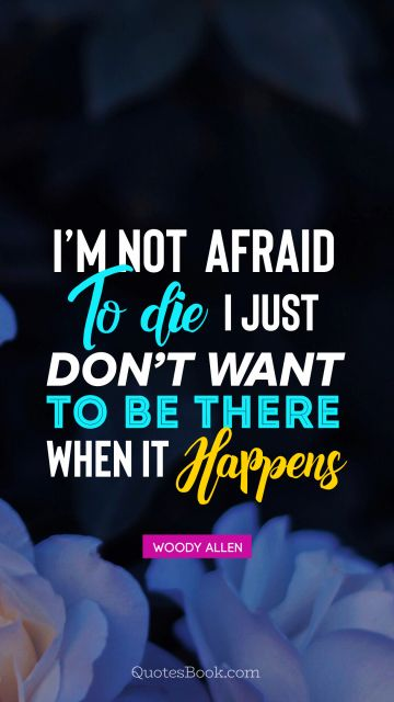I'm not afraid to die I just don't want 