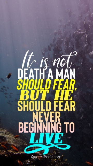 Death Quote - It is not death a man should fear,  but he should fear never beginning to live. Unknown Authors