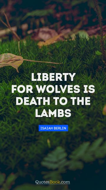 Liberty for wolves is death to the lambs
