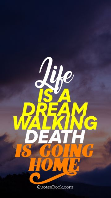Death Quote - Life is a dream walking death is going home. Unknown Authors