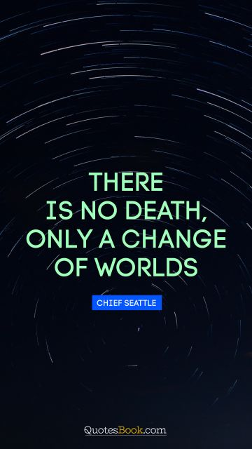 There is no death, only a change of worlds