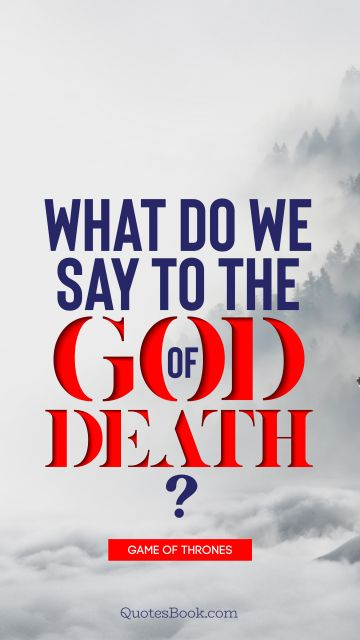 Death Quote - What do we say to the God of Death?. George R.R. Martin