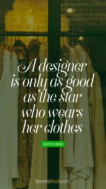 RECENT QUOTES Quote - A designer is only as good as the star who wears her clothes. Edith Head