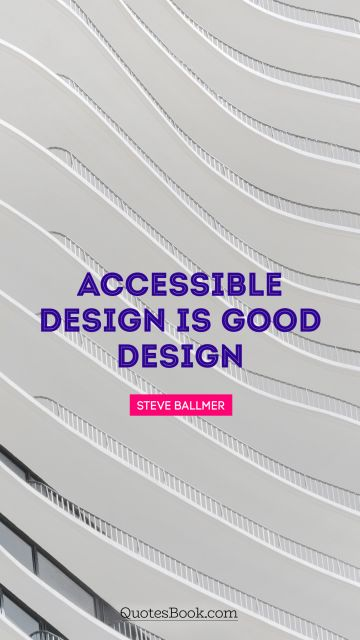 RECENT QUOTES Quote - Accessible design is good design. Steve Ballmer