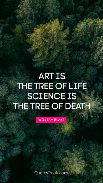 Art is the tree of life. Science is the tree of death