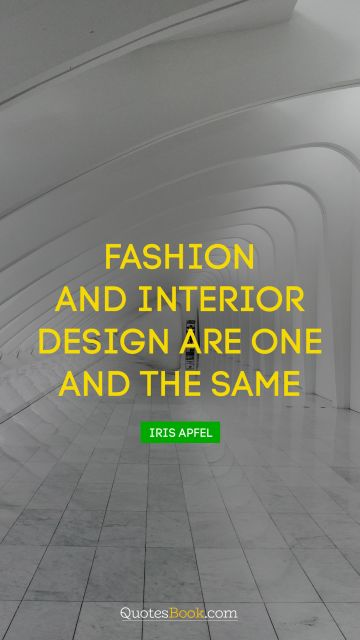 RECENT QUOTES Quote - Fashion and interior design are one and the same. Iris Apfel