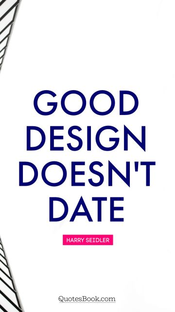RECENT QUOTES Quote - Good design doesn't date. Harry Seidler