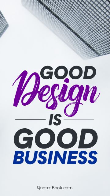 Design Quote - Good design is good business. Unknown Authors
