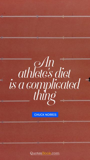 Diet Quote - An athlete's diet is a complicated thing. Chuck Norris
