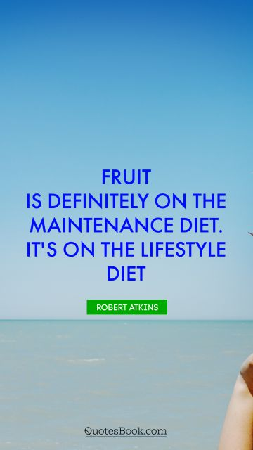 Diet Quote - Fruit is definitely on the maintenance diet. It's on the lifestyle diet. Robert Atkins
