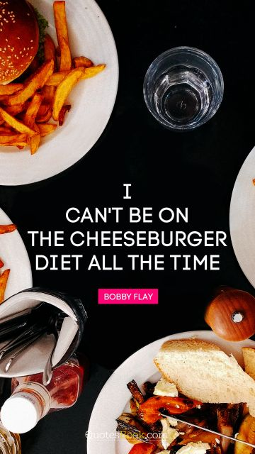 I can't be on the cheeseburger diet all the time