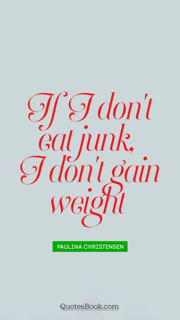 Diet Quote - If I don't eat junk, I don't gain weight. Paulina Christensen