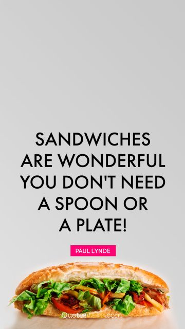 Sandwiches are wonderful. You don't need a spoon or a plate!