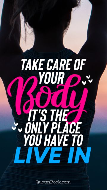 Diet Quote - Take care of your body it's the only place you have to live in. Unknown Authors