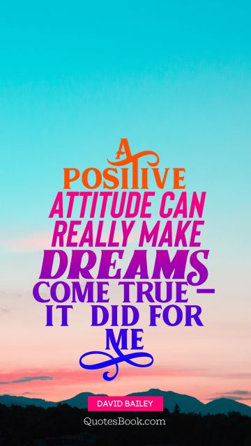 Dreams Quote - A positive attitude can really make dreams come true — it  did for me. David Bailey