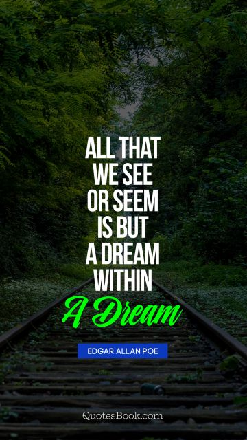 QUOTES BY Quote - All that we see or seem is but a dream within a dream. Edgar Allan Poe