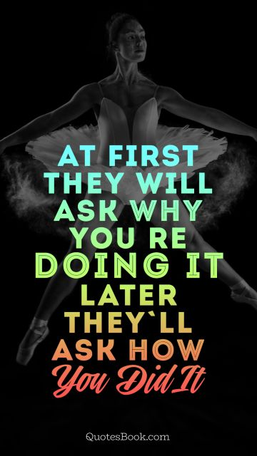 Аt first they will ask why you're doing it. later they'll ask how you did it