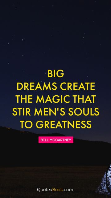 RECENT QUOTES Quote - Big dreams create the magic that stir men's souls to greatness. Bill McCartney