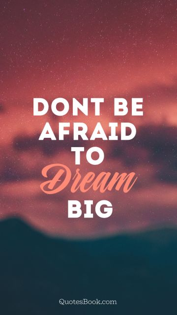 RECENT QUOTES Quote - Don`t be afraid to dream big. Unknown Authors