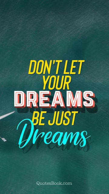RECENT QUOTES Quote - Don't let your dreams be just dreams. Unknown Authors
