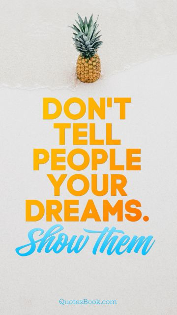 Dreams Quote - Don't tell people your dreams. Show them. Unknown Authors