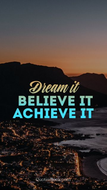 Dreams Quote - Dream it. Believe it. Achieve it. Unknown Authors
