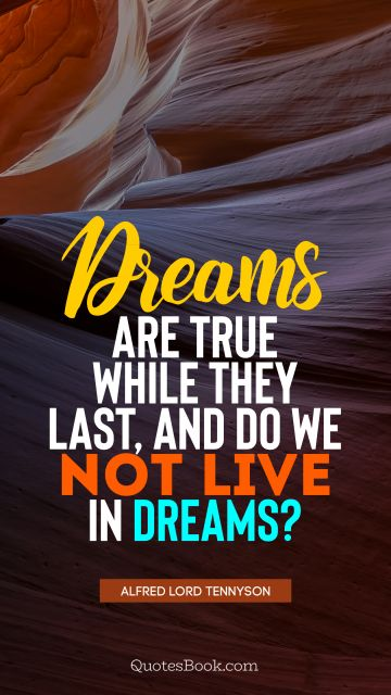 Dreams Quote - Dreams are true while they last, and do we not live in dreams?. Alfred Lord Tennyson
