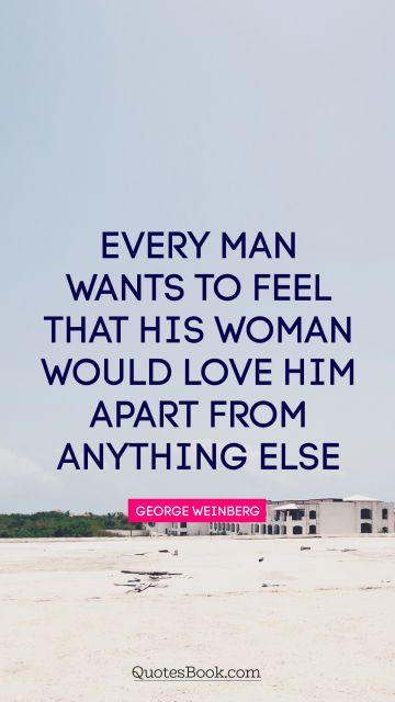 Dreams Quote - Every man wants to feel that his woman would love him apart from anything else. George Weinberg