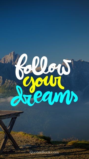 Dreams Quote - Follow your dreams. Unknown Authors