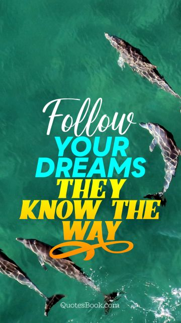 Dreams Quote - Follow your dreams they know the way. Unknown Authors