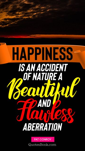Happiness is an accident of nature, a beautiful and flawless aberration