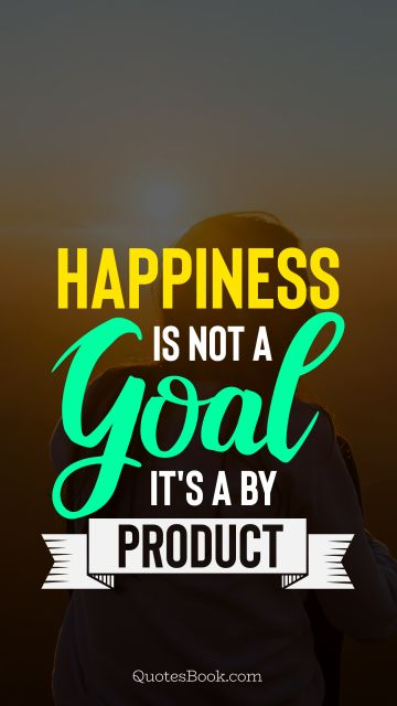 Happiness is not a goal it's a by product