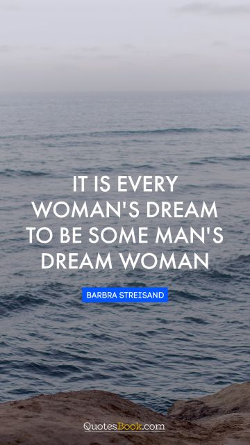 Dreams Quote - It is every woman's dream to be some man's dream woman. Barbra Streisand
