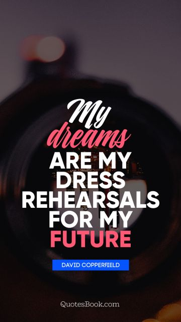 Dreams Quote - My dreams are my dress rehearsals for my future. David Copperfield