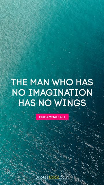 Dreams Quote - The man who has no imagination has no wings. Muhammad Ali