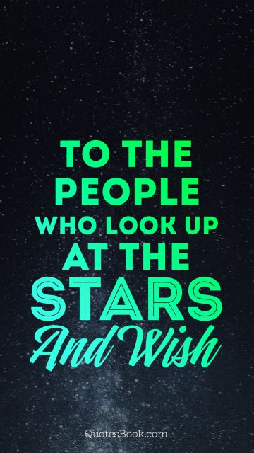 To the people who look up at the stars and wish
