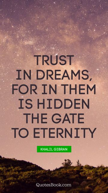 Dreams Quote - Trust in dreams, for in them is hidden the gate to eternity. Khalil Gibran