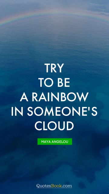 QUOTES BY Quote - Try to be a rainbow in someone's cloud. Maya Angelou
