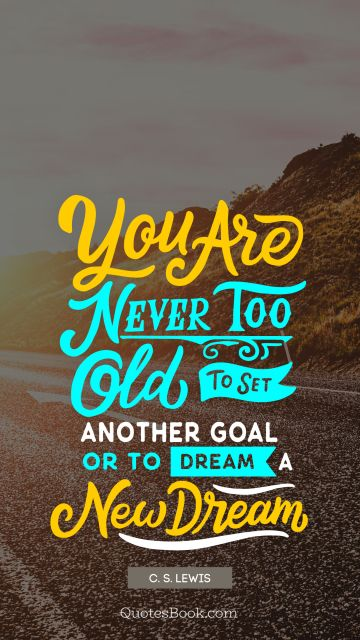 Dreams Quote - You are never too old to set another goal or to dream a new dream. C. S. Lewis
