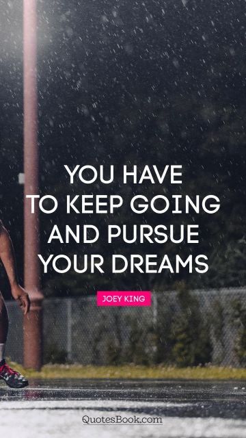 You have to keep going and pursue your dreams