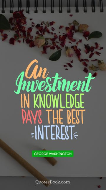 An investment in knowledge pays the best ginteresth