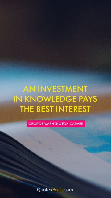 RECENT QUOTES Quote - An investment in knowledge pays the best interest. Unknown Authors