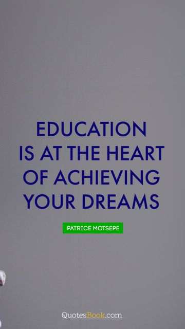 Education Quote - Education is at the heart of achieving your dreams. Patrice Motsepe