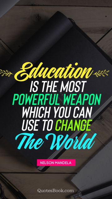 Education Quote - Education is the most powerful weapon which you can use to change the world . Nelson Mandela
