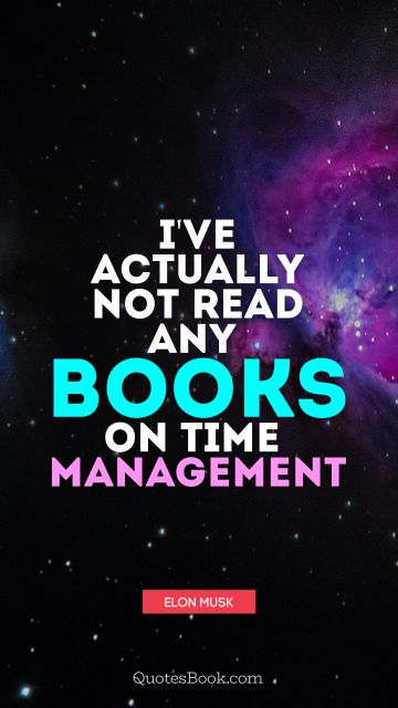 Education Quote - I've actually not read any books on time management. Elon Musk